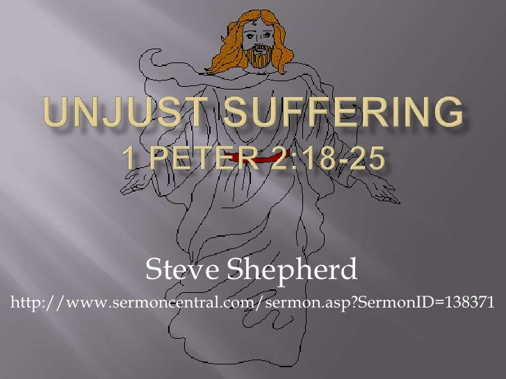 Unjust Suffering 1 Peter 2:18-25<br />Steve Shepherd<br />http://www.sermoncentral.com/sermon.asp?SermonID=138371<br />