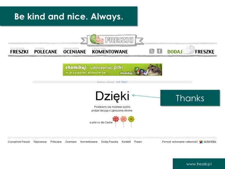 Be kind and nice. Always.                            Thanks                              www.freszki.pl