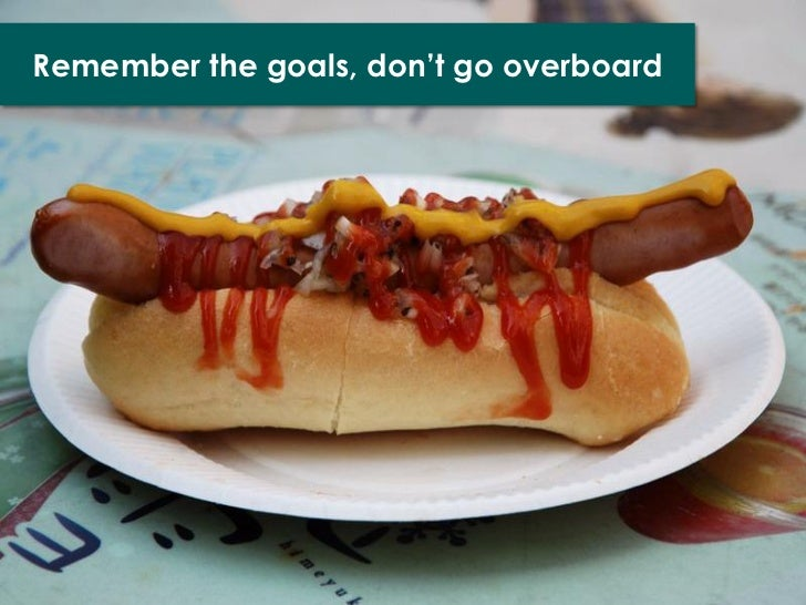 Remember the goals, don't go overboard