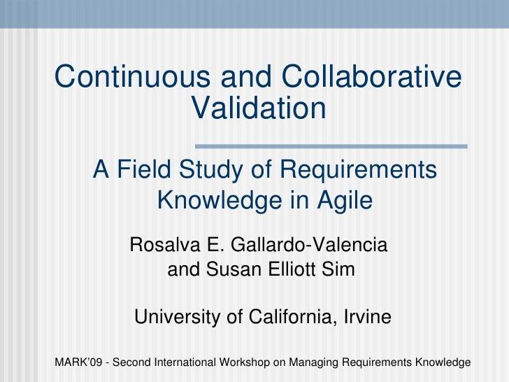Continuous and Collaborative Validation Rosalva E. Gallardo-Valencia and Susan Elliott Sim A Field Study of Requirements K...