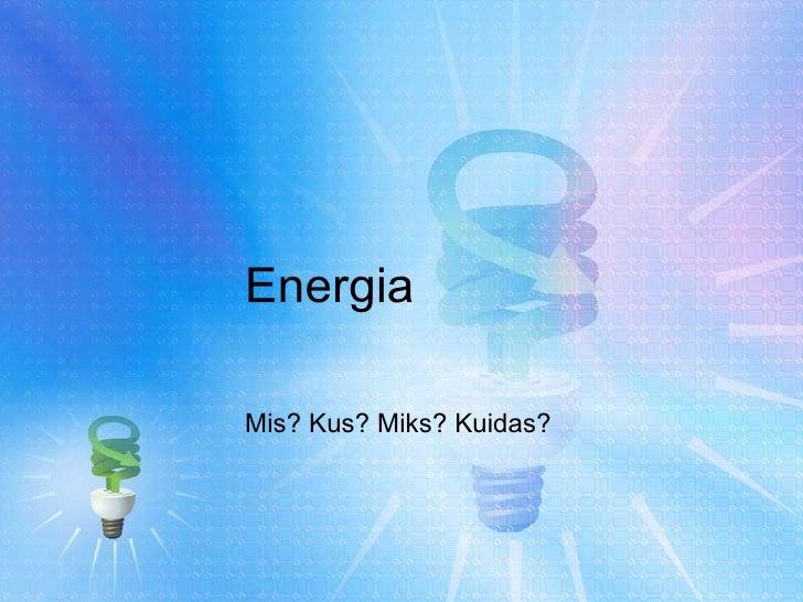 Energia Mis? Kus? Miks? Kuidas?