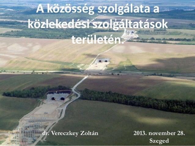 A közösség szolgálata a közlekedési szolgáltatások területén.  dr. Vereczkey Zoltán  2013. november 28. 1 Szeged