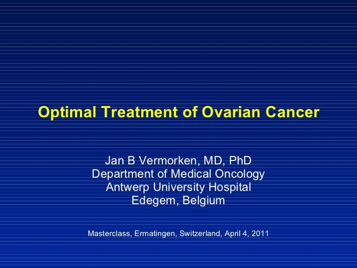 Optimal Treatment of Ovarian Cancer Jan B Vermorken, MD, PhD Department of Medical Oncology Antwerp University Hospital Ed...