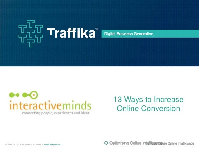 13 Ways to Increase Online Conversion  © Traffika 2012 - Strictly Commercial in Confidence www.traffika.com.au