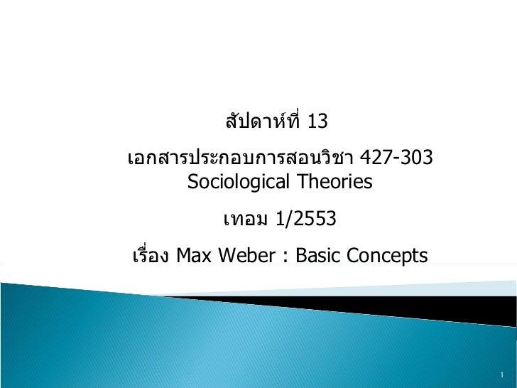 สัปดาห์ที่  13  เอกสารประกอบการสอนวิชา  427-303 Sociological Theories เทอม  1/2553 เรื่อง  Max Weber : Basic Concepts