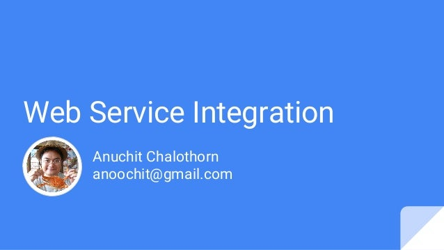 Web Service Integration Anuchit Chalothorn anoochit@gmail.com