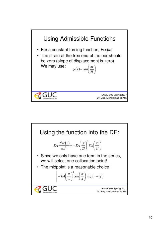 10 ENME 602 Spring 2007 Dr. Eng. Mohammad Tawfik Using Admissible Functions • For a constant forcing function, F(x)=f • Th...