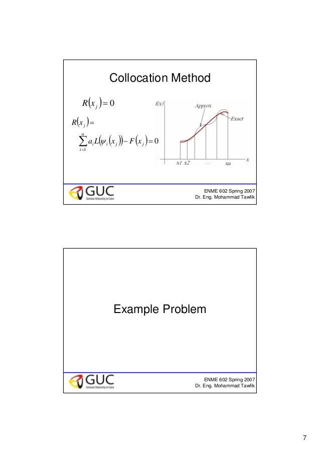 7 ENME 602 Spring 2007 Dr. Eng. Mohammad Tawfik Collocation Method ( ) 0=jxR ( ) ( )( ) ( ) 0 1 =− = ∑= j n i jii j xFxLa ...