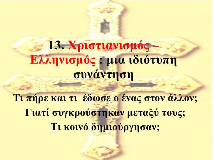 13.  Χριστιανισμός – Ελληνισμός  : μια ιδιότυπη συνάντηση Τι πήρε και τι  έδωσε ο ένας στον άλλον; Γιατί συγκρούστηκαν μετ...