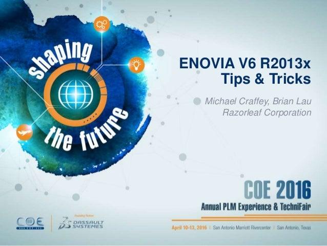 ENOVIA V6 R2013x Tips & Tricks Michael Craffey, Brian Lau Razorleaf Corporation