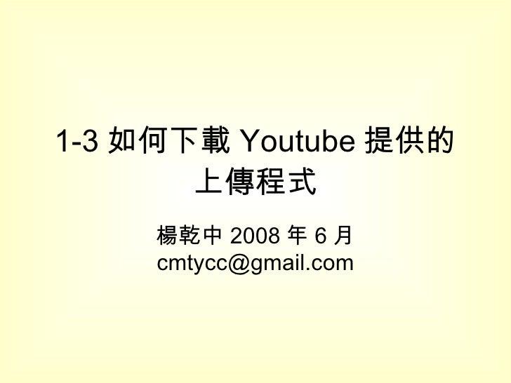 1-3 如何下載 Youtube 提供的上傳程式 楊乾中 2008 年 6 月  [email_address]
