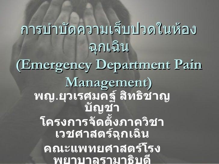 การบำบัดความเจ็บปวดในห้องฉุกเฉิน (Emergency Department Pain Management) พญ . ยุวเรศมคฐ์ สิทธิชาญบัญชา โครงการจัดตั้งภาควิช...