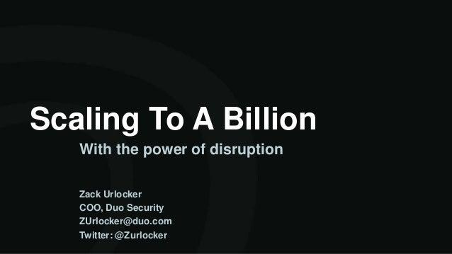 Scaling To A Billion With the power of disruption Zack Urlocker COO, Duo Security ZUrlocker@duo.com Twitter: @Zurlocker