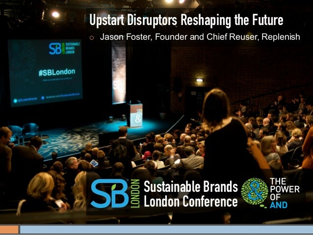 Upstart Disruptors Reshaping the Future¡    Jason Foster, Founder and Chief Reuser, Replenish                Sustainable ...