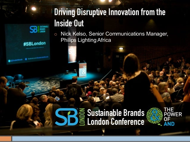 Driving Disruptive Innovation from theInside Out¡   Nick Kelso, Senior Communications Manager,      Philips Lighting Afr...