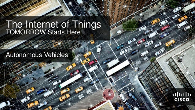 The Internet of Things TOMORROW Starts Here  Autonomous Vehicles  © 2011 Cisco and/or its affiliates. All rights reserved....