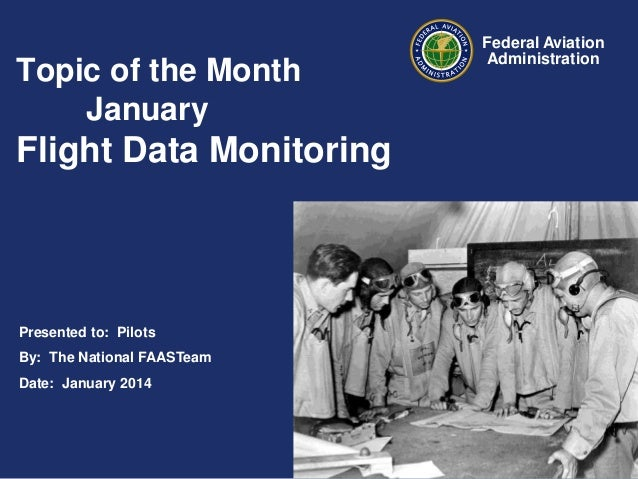 Topic of the Month January  Flight Data Monitoring  Presented to: Pilots By: The National FAASTeam Date: January 2014  Fed...