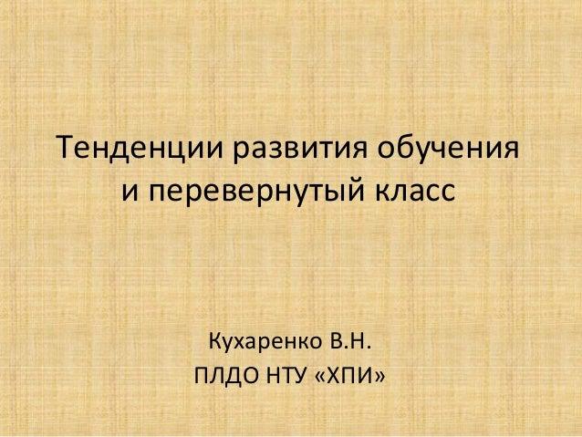 Тенденции развития обучения и перевернутый класс  Кухаренко В.Н. ПЛДО НТУ «ХПИ»
