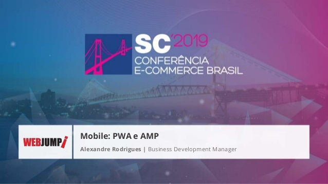 Alexandre Rodrigues | Business Development Manager Mobile: PWA e AMP