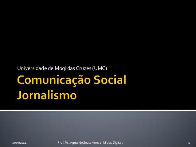 Universidade de Mogi das Cruzes (UMC) 13/03/2014 Prof. Ms. Agnes de Sousa Arruda | Mídias Digitais 1