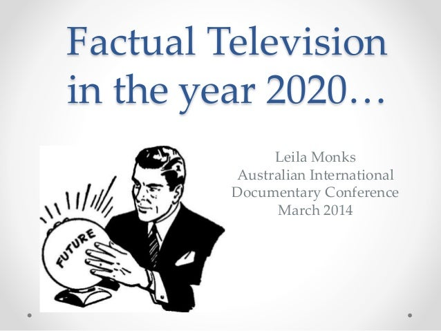 Factual Television in the year 2020… Leila Monks Australian International Documentary Conference March 2014