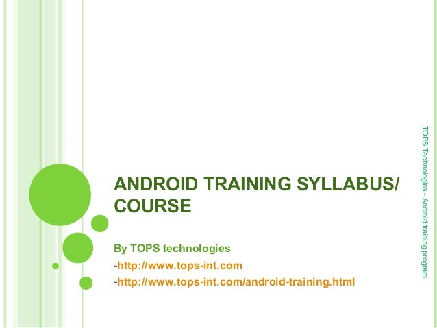 ANDROID TRAINING SYLLABUS/ COURSE By TOPS technologies -http://www.tops-int.com -http://www.tops-int.com/android-training....