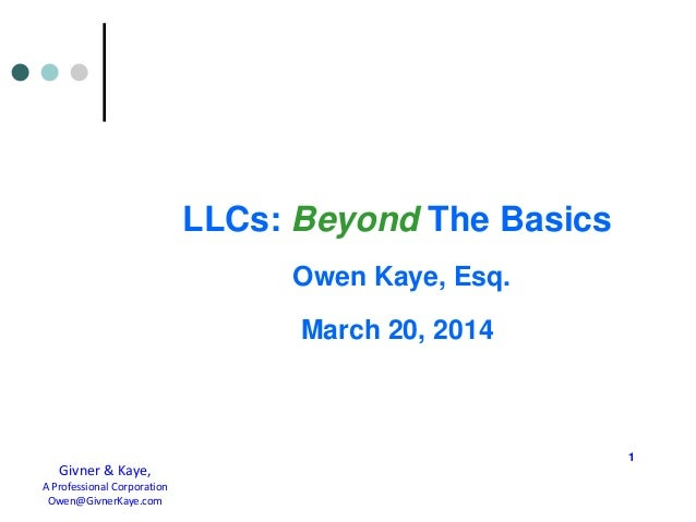LLCs: Beyond The Basics Owen Kaye, Esq. March 20, 2014 1 Givner & Kaye, A Professional Corporation Owen@GivnerKaye.com