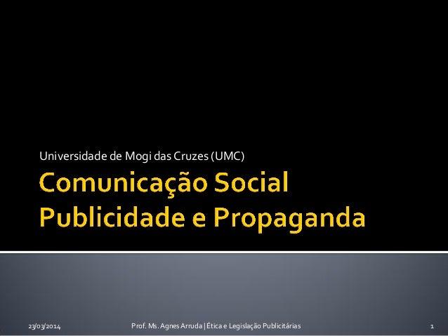 Universidade de Mogi das Cruzes (UMC) 23/03/2014 Prof. Ms. Agnes Arruda   Ética e Legislação Publicitárias 1