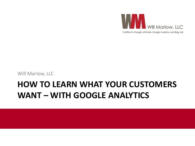HOW TO LEARN WHAT YOUR CUSTOMERS WANT – WITH GOOGLE ANALYTICS Will Marlow, LLC
