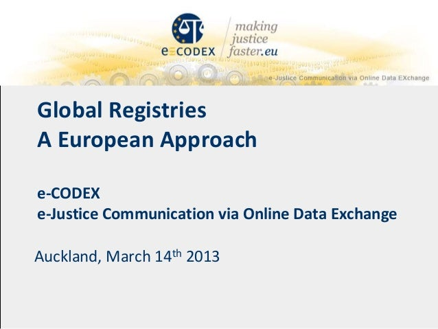 Global RegistriesA European Approache-CODEXe-Justice Communication via Online Data ExchangeAuckland, March 14th 2013
