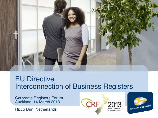 EU DirectiveInterconnection of Business RegistersCorporate Registers ForumAuckland, 14 March 2013Ricco Dun, Netherlands