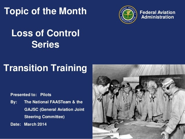 Topic of the Month  Loss of Control Series Transition Training Presented to: Pilots By:  The National FAASTeam & the GAJSC...