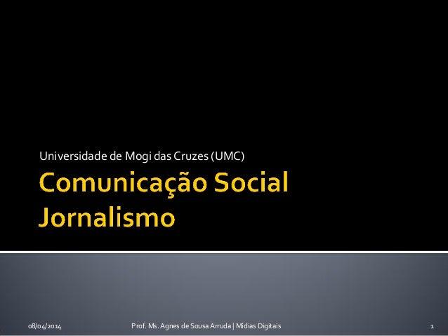 Universidade de Mogi das Cruzes (UMC) 08/04/2014 Prof. Ms. Agnes de Sousa Arruda | Mídias Digitais 1