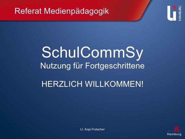Referat Medienpädagogik SchulCommSy Nutzung für Fortgeschrittene HERZLICH WILLKOMMEN! LI: Anja Frotscher