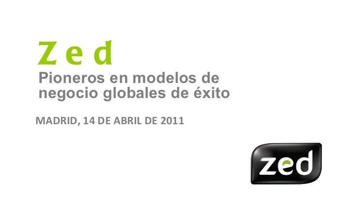 Zed Pioneros en modelos de negocio globales de éxito MADRID, 14 DE ABRIL DE 2011