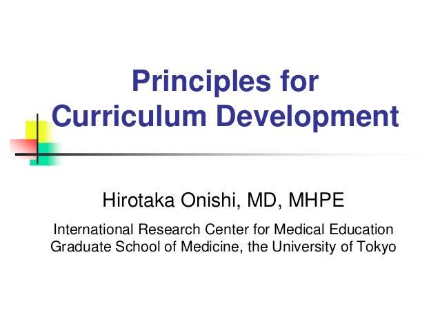 Principles for Curriculum Development Hirotaka Onishi, MD, MHPE International Research Center for Medical Education Gradua...