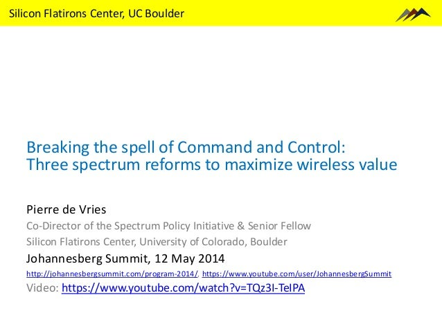 Silicon Flatirons Center, UC Boulder Breaking the spell of Command and Control: Three spectrum reforms to maximize wireles...