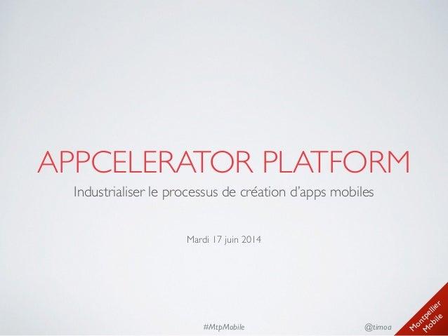 M ontpellier M obile @timoa#MtpMobile APPCELERATOR PLATFORM Industrialiser le processus de création d'apps mobiles  ! ! ...