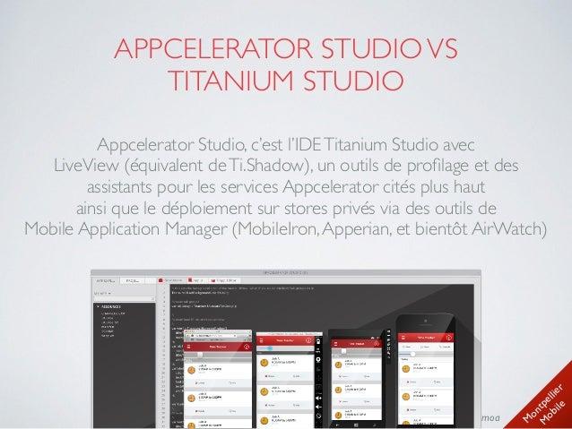 M ontpellier M obile @timoa#MtpMobile APPCELERATOR STUDIOVS  TITANIUM STUDIO Appcelerator Studio, c'est l'IDETitanium St...