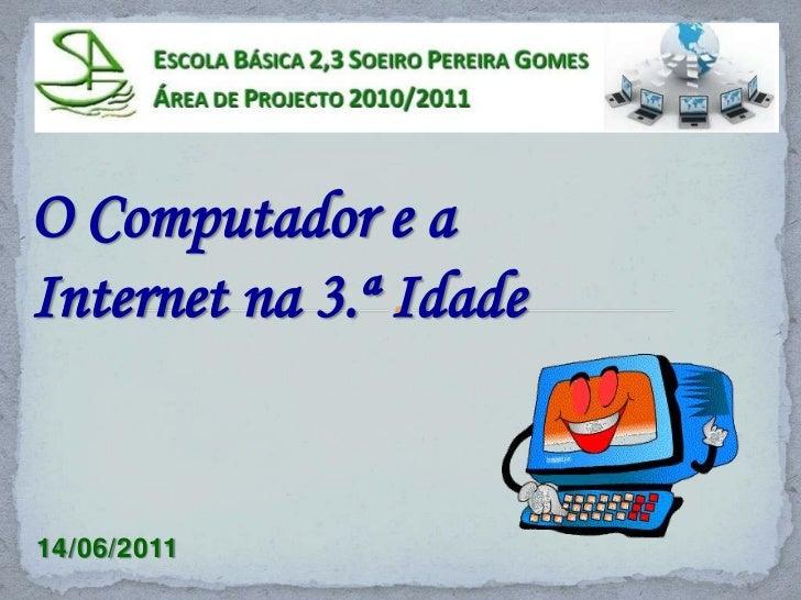 O Computador e a <br />Internet na 3.ª Idade<br />14/06/2011<br />