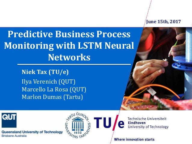 Predictive Business Process Monitoring with LSTM Neural Networks Niek Tax (TU/e) Ilya Verenich (QUT) Marcello La Rosa (QUT...