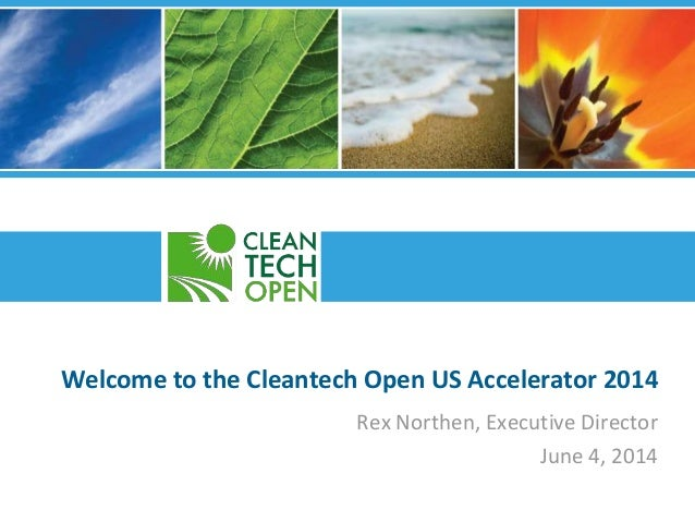 Welcome to the Cleantech Open US Accelerator 2014 Rex Northen, Executive Director June 4, 2014