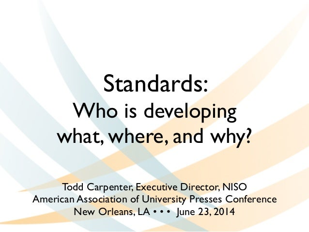 Standards:   Who is developing   what, where, and why? Todd Carpenter, Executive Director, NISO  American Association o...