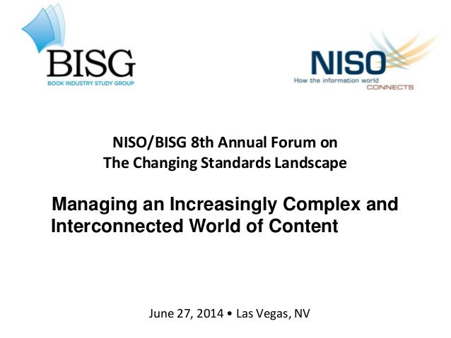 NISO/BISG 8th Annual Forum on The Changing Standards Landscape Managing an Increasingly Complex and Interconnected World o...