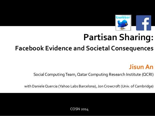 Partisan  Sharing:  Facebook  Evidence  and  Societal  Consequences  Jisun  An  Social  Computing  Team,  Qatar  Computing...