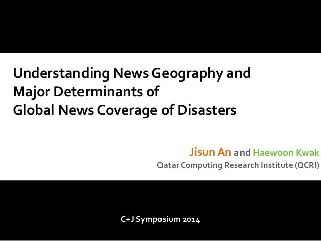 Understanding  News  Geography  and  Major  Determinants  of  Global  News  Coverage  of  Disasters  Jisun  An  and  Haewo...
