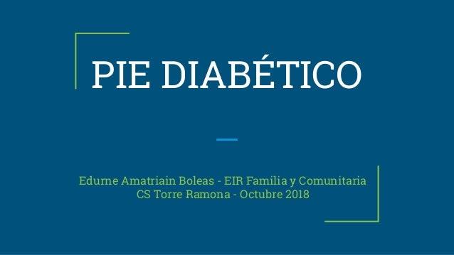 PIE DIABÉTICO Edurne Amatriain Boleas - EIR Familia y Comunitaria CS Torre Ramona - Octubre 2018