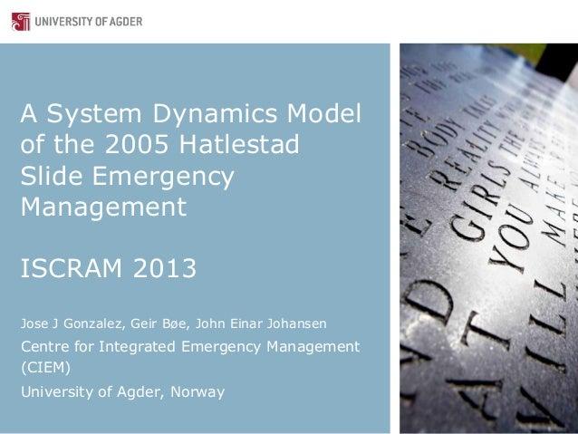 A System Dynamics Modelof the 2005 HatlestadSlide EmergencyManagementISCRAM 2013Jose J Gonzalez, Geir Bøe, John Einar Joha...