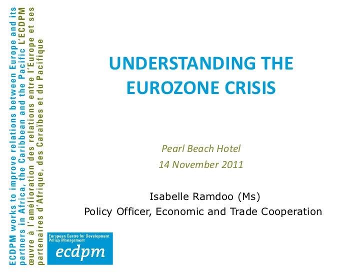 UNDERSTANDING THE EUROZONE CRISIS <ul><li>Isabelle Ramdoo (Ms) </li></ul><ul><li>Policy Officer, Economic and Trade Cooper...