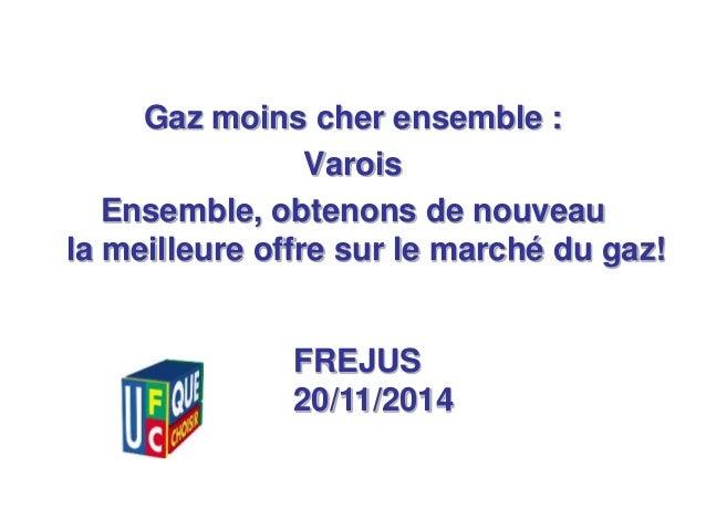 1  Gaz moins cher ensemble :  Varois  Ensemble, obtenons de nouveau  la meilleure offre sur le marché du gaz!  FREJUS  20/...